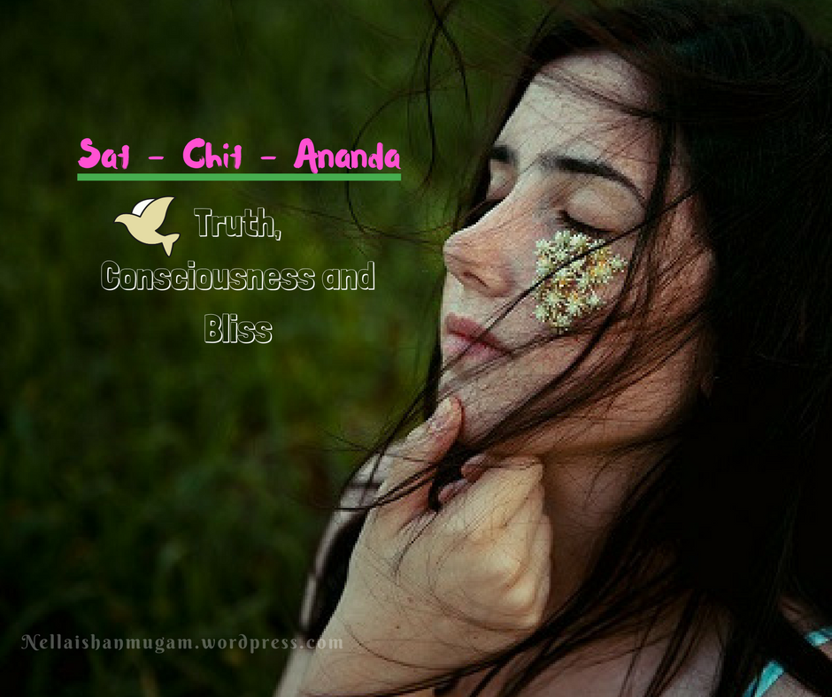Sat- Chit - Ananda - Truth, Consciousness and Bliss